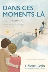 Dans ces moments-là: Deuil périnatal – Plus de 130 idées pour offrir du soutien aux parents endeuillés ou pour en recevoir de ses proches